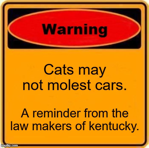 stupid laws |  Cats may not molest cars. A reminder from the law makers of kentucky. | image tagged in memes,warning sign | made w/ Imgflip meme maker