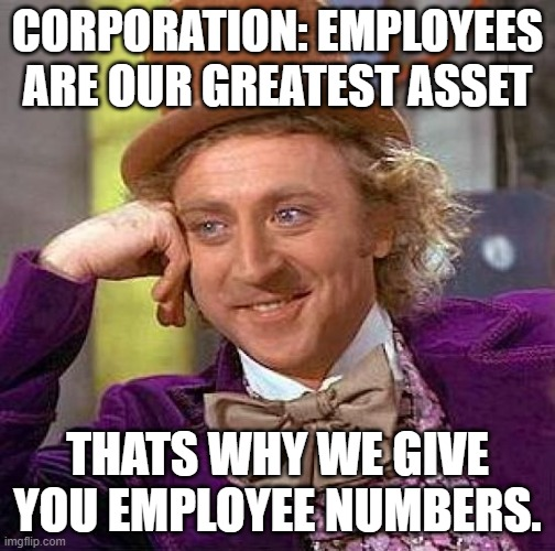 Asset |  CORPORATION: EMPLOYEES ARE OUR GREATEST ASSET; THATS WHY WE GIVE YOU EMPLOYEE NUMBERS. | image tagged in memes,creepy condescending wonka | made w/ Imgflip meme maker