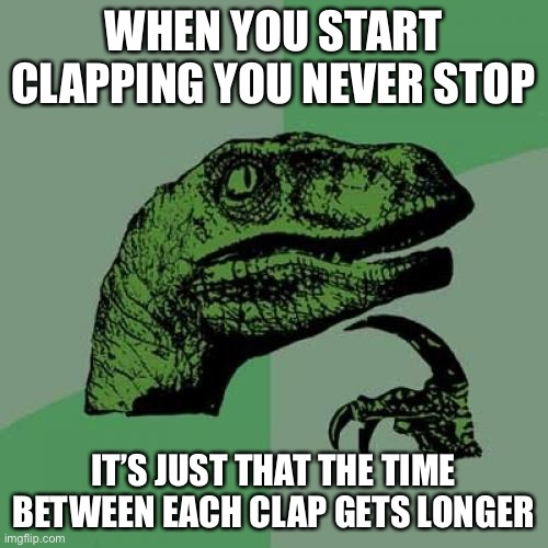 Never thought of it that way |  WHEN YOU START CLAPPING YOU NEVER STOP; IT'S JUST THAT THE TIME BETWEEN EACH CLAP GETS LONGER | image tagged in memes,philosoraptor,mind blown | made w/ Imgflip meme maker