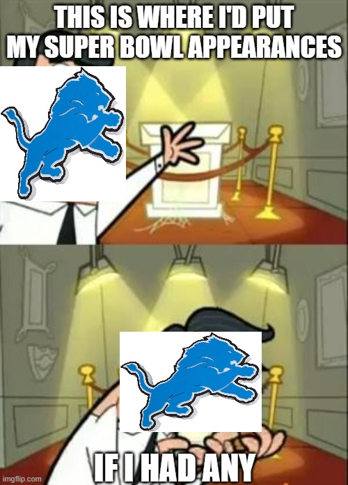 I am a lions fan so making this meme was depressing for me |  THIS IS WHERE I'D PUT MY SUPER BOWL APPEARANCES; IF I HAD ANY | image tagged in memes,this is where i'd put my trophy if i had one | made w/ Imgflip meme maker