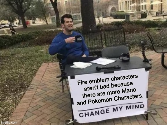 Change My Mind |  Fire emblem characters aren't bad because there are more Mario and Pokemon Characters. | image tagged in memes,change my mind | made w/ Imgflip meme maker