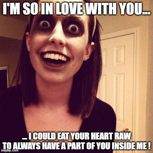 Don't worry if I make creepy memes, it's just the Halloween vibe... |  I'M SO IN LOVE WITH YOU... ... I COULD EAT YOUR HEART RAW TO ALWAYS HAVE A PART OF YOU INSIDE ME ! | image tagged in memes,zombie overly attached girlfriend,heart,creepy | made w/ Imgflip meme maker
