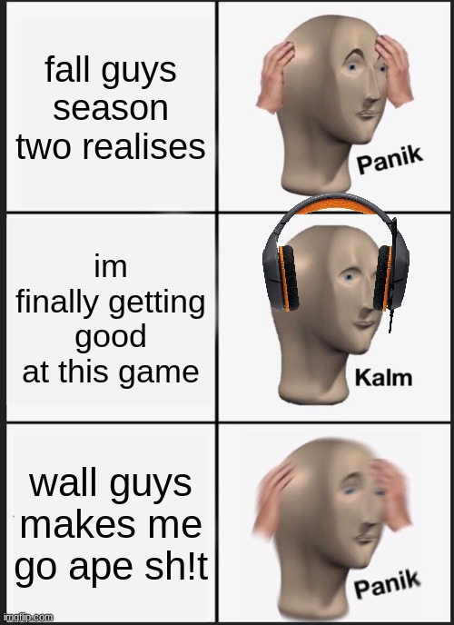Panik Kalm Panik |  fall guys season two realises; im finally getting good at this game; wall guys makes me go ape sh!t | image tagged in memes,panik kalm panik | made w/ Imgflip meme maker