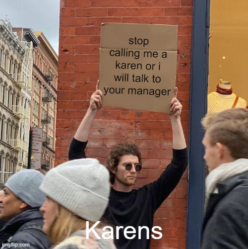 Guy Holding Cardboard Sign Meme |  stop calling me a karen or i will talk to your manager; Karens | image tagged in memes,guy holding cardboard sign | made w/ Imgflip meme maker