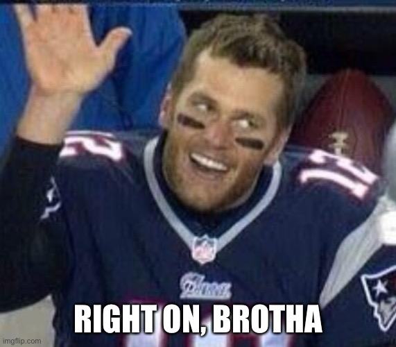 Tom Brady Waiting For A High Five | RIGHT ON, BROTHA | image tagged in tom brady waiting for a high five | made w/ Imgflip meme maker