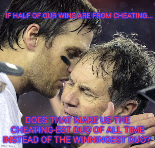 Tommy is a well known cheater... |  IF HALF OF OUR WINS ARE FROM CHEATING... DOES THAT MAKE US THE CHEATING-EST DUO OF ALL TIME INSTEAD OF THE WINNINGEST DUO? | image tagged in tom brady whisper to belichick,tom brady,cheating,nfl football,patriots | made w/ Imgflip meme maker