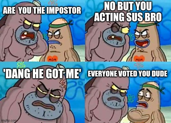 How Tough Are You Meme |  NO BUT YOU ACTING SUS BRO; ARE  YOU THE IMPOSTOR; 'DANG HE GOT ME'; EVERYONE VOTED YOU DUDE | image tagged in memes,how tough are you | made w/ Imgflip meme maker