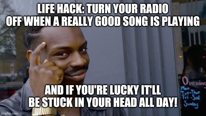 life hack : turn the radio off when a really good song is playing and if you're lucky it'll be stuck in your head all day |  LIFE HACK: TURN YOUR RADIO OFF WHEN A REALLY GOOD SONG IS PLAYING; AND IF YOU'RE LUCKY IT'LL BE STUCK IN YOUR HEAD ALL DAY! | image tagged in memes,roll safe think about it,life hack,deep thoughts,good ideas,meme | made w/ Imgflip meme maker