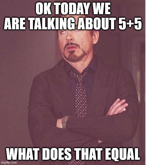 rbj math class\ |  OK TODAY WE ARE TALKING ABOUT 5+5; WHAT DOES THAT EQUAL | image tagged in memes,face you make robert downey jr | made w/ Imgflip meme maker