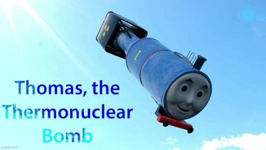 thomas the thermonuclear bomb | image tagged in thomas the thermonuclear bomb | made w/ Imgflip meme maker