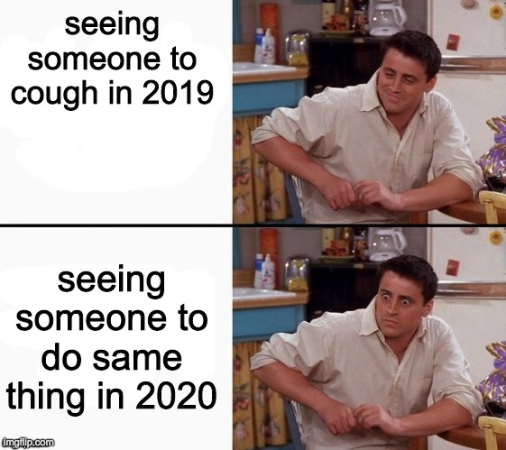 Comprehending Joey |  seeing someone to cough in 2019; seeing someone to do same thing in 2020 | image tagged in comprehending joey | made w/ Imgflip meme maker