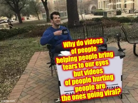 Questions About Humanity |  Why do videos of people helping people bring tears to our eyes; but videos of people hurting people are the ones going viral? | image tagged in memes,change my mind,we the people,who are you people,what the hell is wrong with you people,inspire the people | made w/ Imgflip meme maker