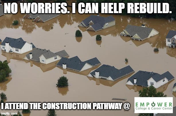 Flood |  NO WORRIES. I CAN HELP REBUILD. I ATTEND THE CONSTRUCTION PATHWAY @ | image tagged in flood | made w/ Imgflip meme maker