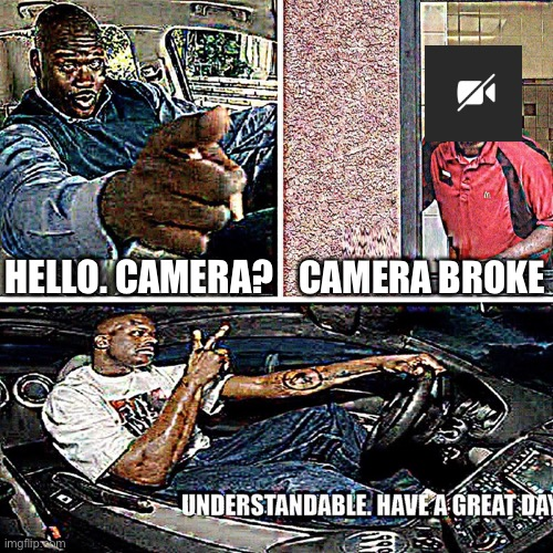 Teams decided to bug out during class |  CAMERA BROKE; HELLO. CAMERA? | image tagged in understandable have a great day,memes,microsoft teams,homeschool,class,school | made w/ Imgflip meme maker