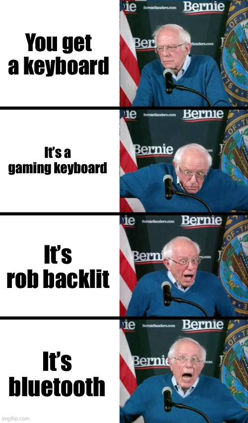 Bernie Sanders reaction |  You get a keyboard; It's a gaming keyboard; It's rob backlit; It's Bluetooth | image tagged in bernie sanders reaction,keyboard,gaming | made w/ Imgflip meme maker