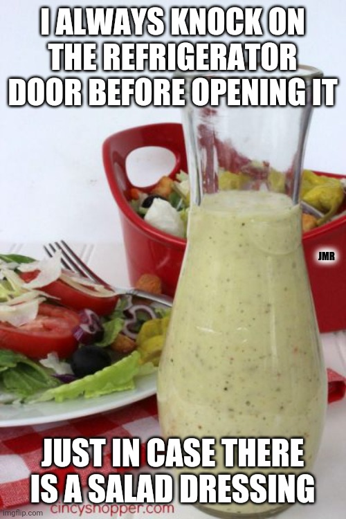 Don't hate me for this. lol |  I ALWAYS KNOCK ON THE REFRIGERATOR DOOR BEFORE OPENING IT; JMR; JUST IN CASE THERE IS A SALAD DRESSING | image tagged in dad joke,salad,refrigerator,dressing | made w/ Imgflip meme maker