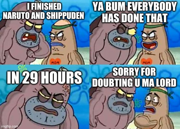 How Tough Are You |  YA BUM EVERYBODY HAS DONE THAT; I FINISHED NARUTO AND SHIPPUDEN; IN 29 HOURS; SORRY FOR DOUBTING U MA LORD | image tagged in memes,how tough are you | made w/ Imgflip meme maker