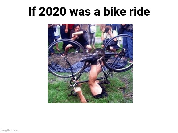 If 2020 was a bike ride |  If 2020 was a bike ride | image tagged in blank white template,2020,cursed,bike,ride,memes | made w/ Imgflip meme maker
