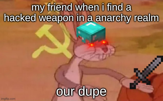 Bugs bunny communist |  my friend when i find a hacked weapon in a anarchy realm; our dupe | image tagged in bugs bunny communist | made w/ Imgflip meme maker
