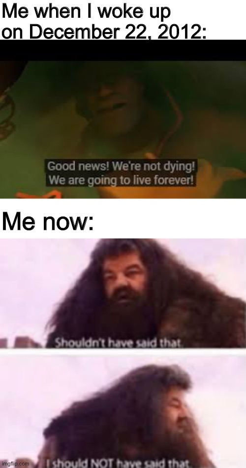 I regret saying that now |  Me when I woke up on December 22, 2012:; Me now: | image tagged in memes,hagrid,tf2,harry potter,2012 | made w/ Imgflip meme maker