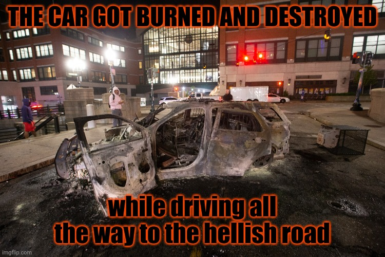 The car |  THE CAR GOT BURNED AND DESTROYED; while driving all the way to the hellish road | image tagged in providence police car burned,memes,meme,meme comments,comment,comment section | made w/ Imgflip meme maker