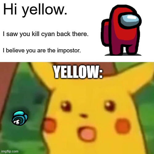 Yellow is impostor |  Hi yellow. I saw you kill cyan back there. I believe you are the impostor. YELLOW: | image tagged in memes,surprised pikachu | made w/ Imgflip meme maker