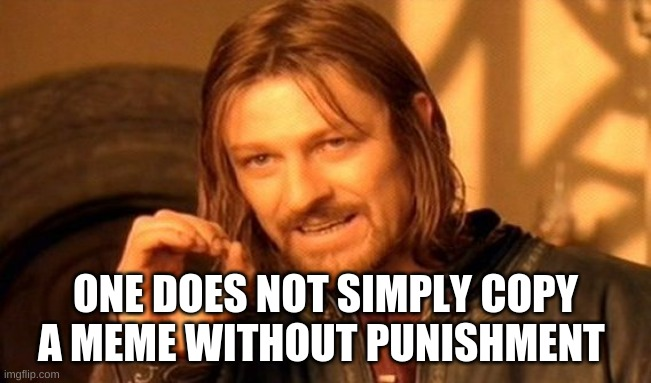 ONE DOES NOT SIMPLY COPY A MEME WITHOUT PUNISHMENT | image tagged in memes,one does not simply | made w/ Imgflip meme maker