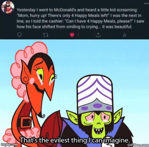 That is Absolutely Evil.  So Evil That I'm Crying of Laughter. | image tagged in that's the evilest thing i can imagine,mcdonalds,happy meal,memes | made w/ Imgflip meme maker