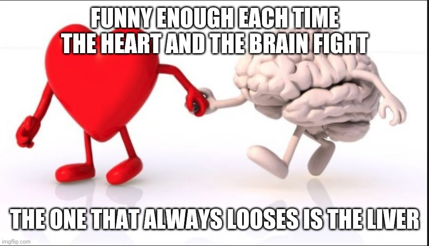 heart brain |  FUNNY ENOUGH EACH TIME THE HEART AND THE BRAIN FIGHT; THE ONE THAT ALWAYS LOOSES IS THE LIVER | image tagged in heart brain,love,heart,brain,pain | made w/ Imgflip meme maker