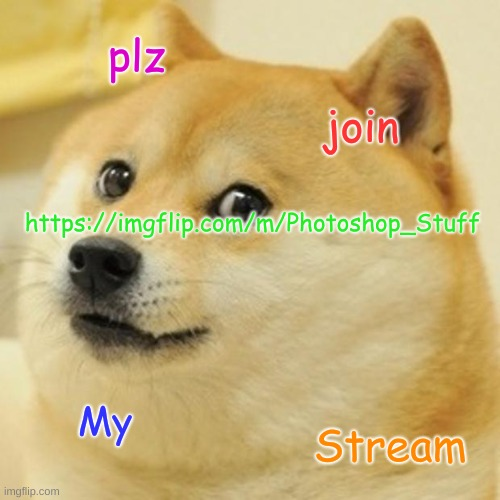 Doge |  https://imgflip.com/m/Photoshop_Stuff; plz; join; My; Stream | image tagged in memes,doge | made w/ Imgflip meme maker