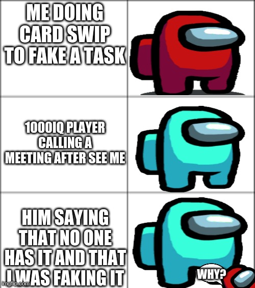 Oof |  ME DOING CARD SWIP TO FAKE A TASK; 1000IQ PLAYER CALLING A MEETING AFTER SEE ME; HIM SAYING THAT NO ONE HAS IT AND THAT I WAS FAKING IT; WHY? | image tagged in video games,funny,iq | made w/ Imgflip meme maker