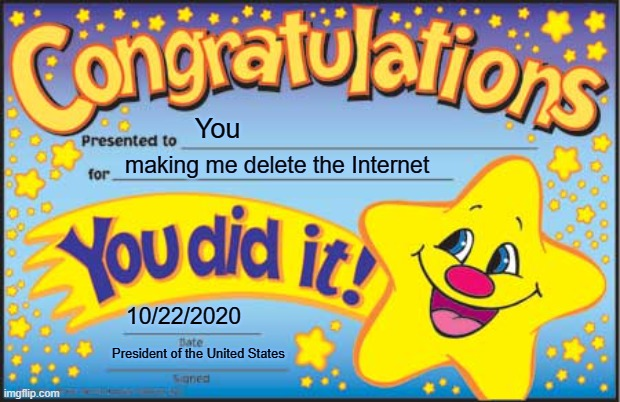 You making me delete the Internet 10/22/2020 President of the United States | image tagged in memes,happy star congratulations | made w/ Imgflip meme maker