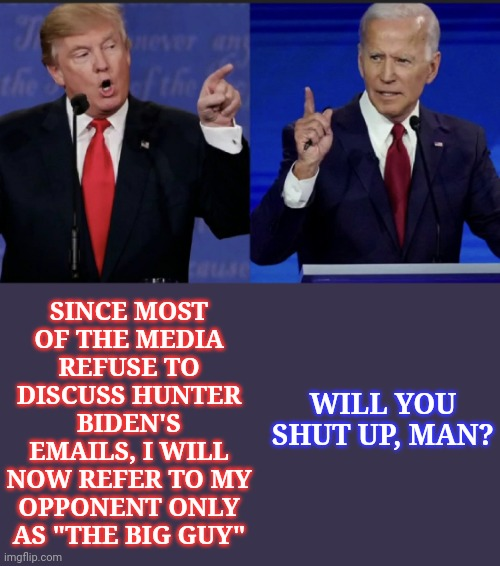 "If journalists aren't going to do their jobs... |  SINCE MOST OF THE MEDIA REFUSE TO DISCUSS HUNTER BIDEN'S EMAILS, I WILL NOW REFER TO MY OPPONENT ONLY AS ""THE BIG GUY""; WILL YOU SHUT UP, MAN? 