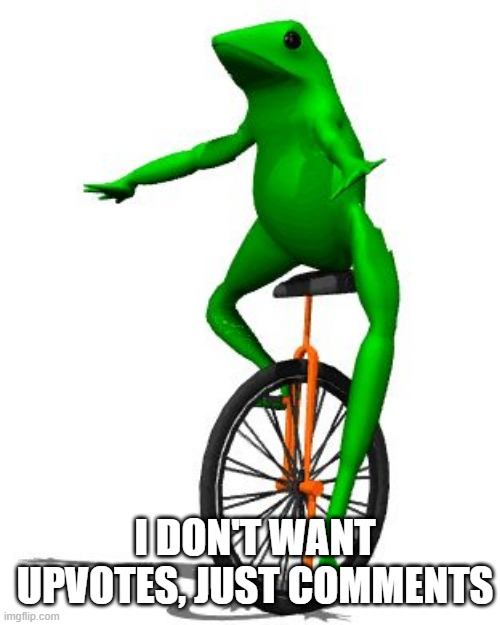 comment beggar |  I DON'T WANT UPVOTES, JUST COMMENTS | image tagged in memes,dat boi | made w/ Imgflip meme maker