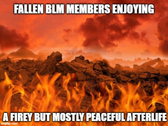 Died as they lived |  FALLEN BLM MEMBERS ENJOYING; A FIREY BUT MOSTLY PEACEFUL AFTERLIFE | image tagged in hell,mostly peaceful,blm,antifa,protest,protesters | made w/ Imgflip meme maker