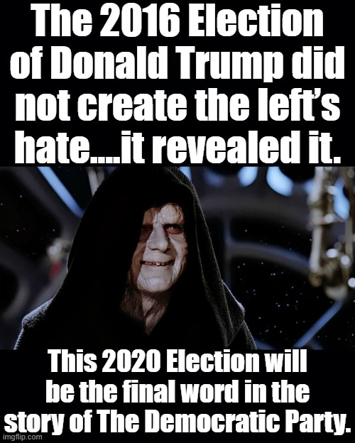 The Evil Emperor Knows Hate When He Sees It. 2020 may well see the Democratic Party Cease to Exist as You Knew it. |  The 2016 Election of Donald Trump did not create the left's hate....it revealed it. This 2020 Election will be the final word in the story of The Democratic Party. | image tagged in division,democratic party,prediction,biden scandal | made w/ Imgflip meme maker