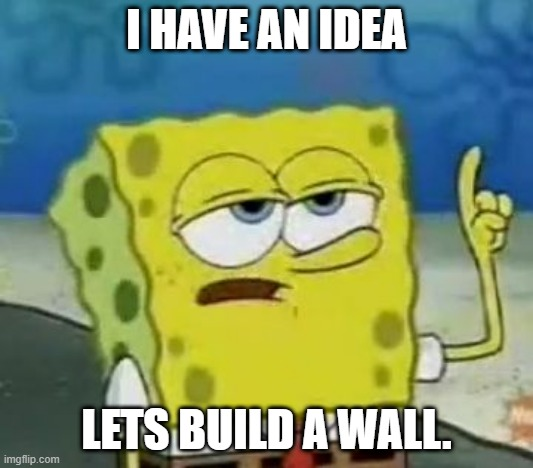 I'll Have You Know Spongebob Meme |  I HAVE AN IDEA; LETS BUILD A WALL. | image tagged in memes,i'll have you know spongebob | made w/ Imgflip meme maker