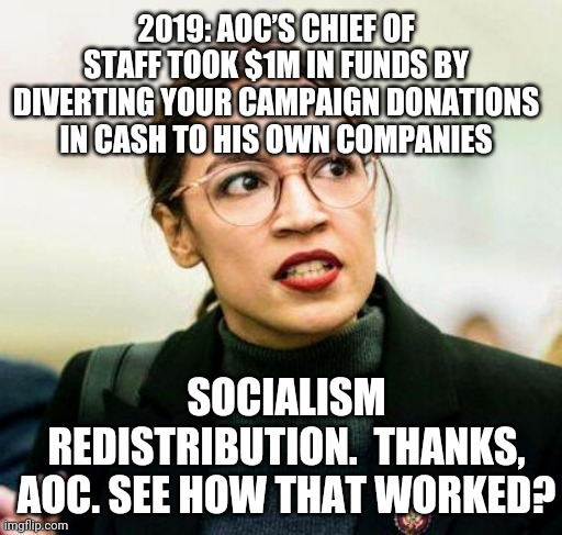 Socialism, just not for AOC |  2019: AOC'S CHIEF OF STAFF TOOK $1M IN FUNDS BY DIVERTING YOUR CAMPAIGN DONATIONS IN CASH TO HIS OWN COMPANIES; SOCIALISM REDISTRIBUTION.  THANKS, AOC. SEE HOW THAT WORKED? | image tagged in aoc,bernie sanders,socialism,communism,2020,joe biden | made w/ Imgflip meme maker