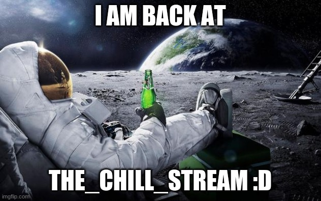 Chillin' Astronaut |  I AM BACK AT; THE_CHILL_STREAM :D | image tagged in chillin' astronaut | made w/ Imgflip meme maker