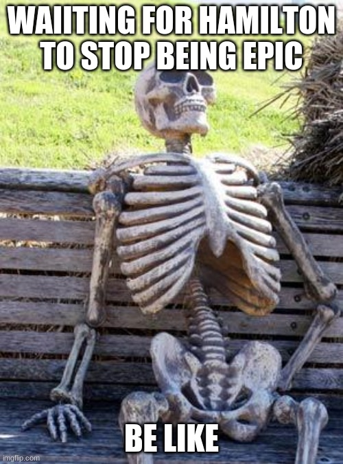 Waiting Skeleton Meme |  WAIITING FOR HAMILTON TO STOP BEING EPIC; BE LIKE | image tagged in memes,waiting skeleton | made w/ Imgflip meme maker