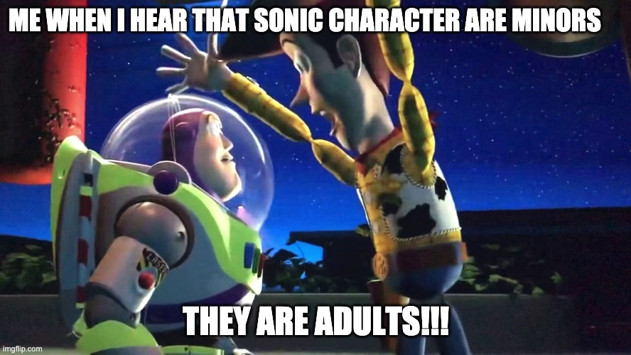 me when i hear people say that sonic charcter are minors |  ME WHEN I HEAR THAT SONIC CHARACTER ARE MINORS; THEY ARE ADULTS!!! | image tagged in sonic the hedgehog | made w/ Imgflip meme maker