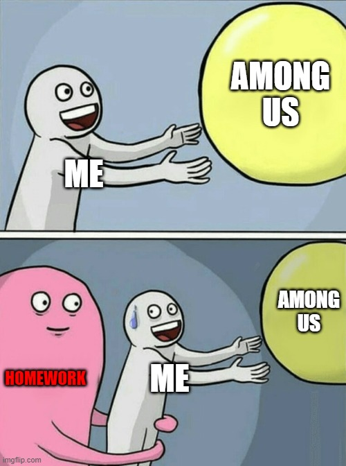 Homework |  AMONG US; ME; AMONG US; HOMEWORK; ME | image tagged in memes,running away balloon,among us | made w/ Imgflip meme maker