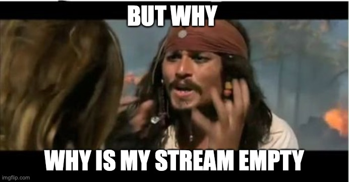 I think everyone forgot about it... But at the same time I KNOW people still check it |  BUT WHY; WHY IS MY STREAM EMPTY | image tagged in memes,why is the rum gone,why is my stream dormant,cuz streams dont die,they go dormant,unless they get deleted | made w/ Imgflip meme maker