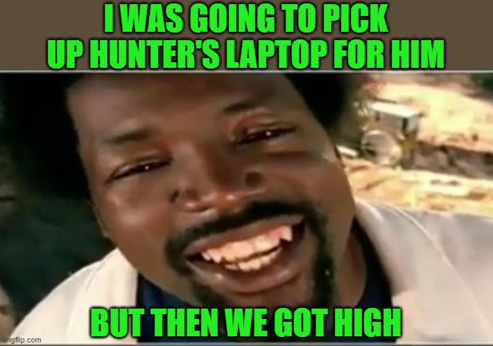 but then i got high | I WAS GOING TO PICK UP HUNTER'S LAPTOP FOR HIM BUT THEN WE GOT HIGH | image tagged in but then i got high | made w/ Imgflip meme maker