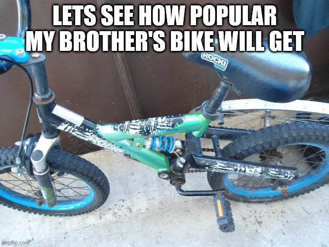Lol |  LETS SEE HOW POPULAR MY BROTHER'S BIKE WILL GET | image tagged in lol,bike | made w/ Imgflip meme maker
