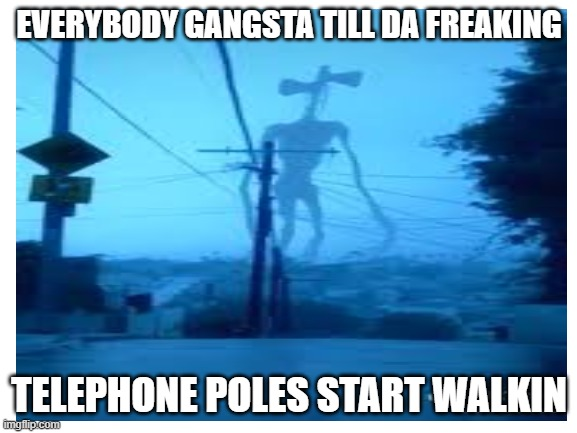 EVERYBODY GANGSTA TILL DA FREAKING; TELEPHONE POLES START WALKIN | image tagged in oh wow are you actually reading these tags,why,just stop | made w/ Imgflip meme maker