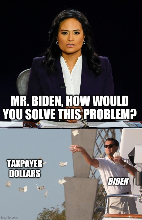 Biden's answer to EVERY question |  MR. BIDEN, HOW WOULD YOU SOLVE THIS PROBLEM? TAXPAYER DOLLARS; BIDEN | image tagged in debate,president trump,presidential debate,joe biden,moderators | made w/ Imgflip meme maker