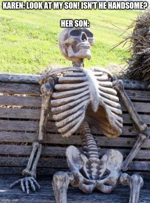 Waiting Skeleton |  KAREN: LOOK AT MY SON! ISN'T HE HANDSOME?   HER SON: | image tagged in memes,waiting skeleton,karens child | made w/ Imgflip meme maker