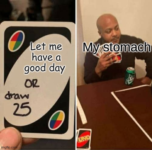 UNO Draw 25 Cards Meme |  My stomach; Let me have a good day | image tagged in memes,uno draw 25 cards | made w/ Imgflip meme maker