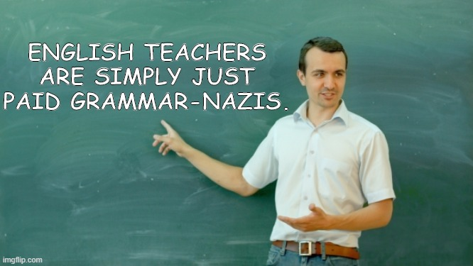 Well...? |  ENGLISH TEACHERS ARE SIMPLY JUST PAID GRAMMAR-NAZIS. | image tagged in grammar nazi,english teachers | made w/ Imgflip meme maker